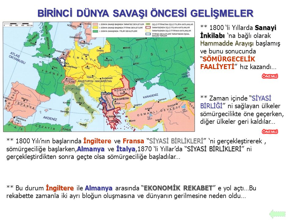 •İNGİLTERE Sömürge Yarışı Sömürge Yarışı •FRANSA İki Ülke Arasında Bulunan Alsas Loren Çekişmesi •RUSYA Rusya'nın Balkanlarda izlediği Panislavizm Politikası 'na bağlı olarak ilerlemesi Rusya'nın Balkanlarda izlediği Panislavizm Politikası 'na bağlı olarak ilerlemesi İTİLAF DEVLETLERİ İTTİFAK DEVLETLERİ BİRİNCİ DÜNYA SAVAŞI'NIN GENEL NEDENLERİ •ALMANYA •İTALYA •AVUSTURYA HARİTA Bloklaşmaları HARİTA üzerinde görelim