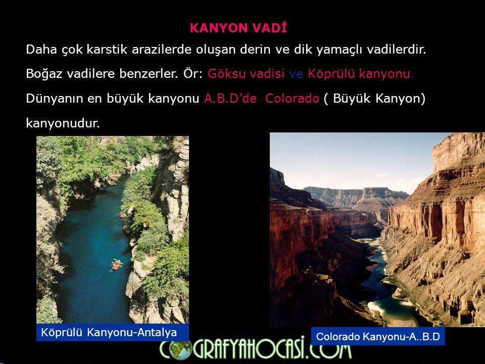 KANYON VADİ Daha çok karstik arazilerde oluşan derin ve dik yamaçlı vadilerdir.