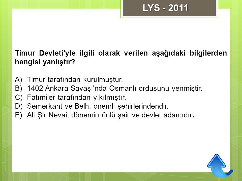 Timur Devleti'yle ilgili olarak verilen aşağıdaki bilgilerden hangisi yanlıştır? A)Timur tarafından kurulmuştur. B)1402 Ankara Savaşı'nda Osmanlı ordu