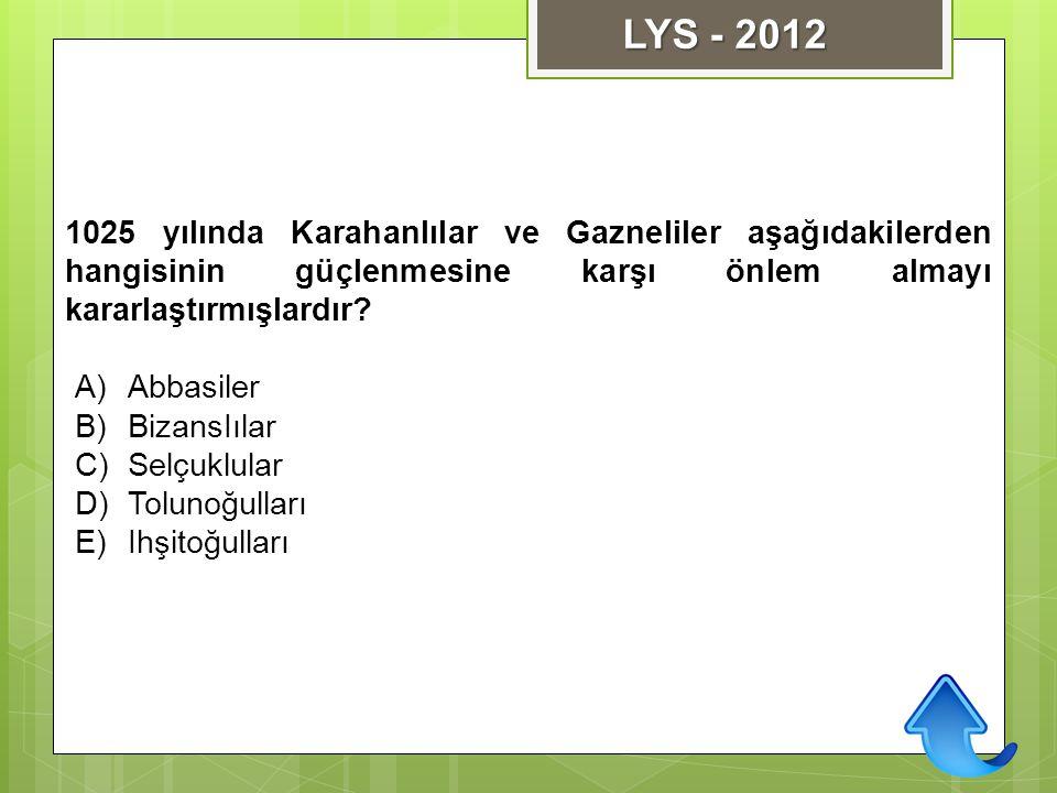 1025 yılında Karahanlılar ve Gazneliler aşağıdakilerden hangisinin güçlenmesine karşı önlem almayı kararlaştırmışlardır? A)Abbasiler B)BizansIılar C)S