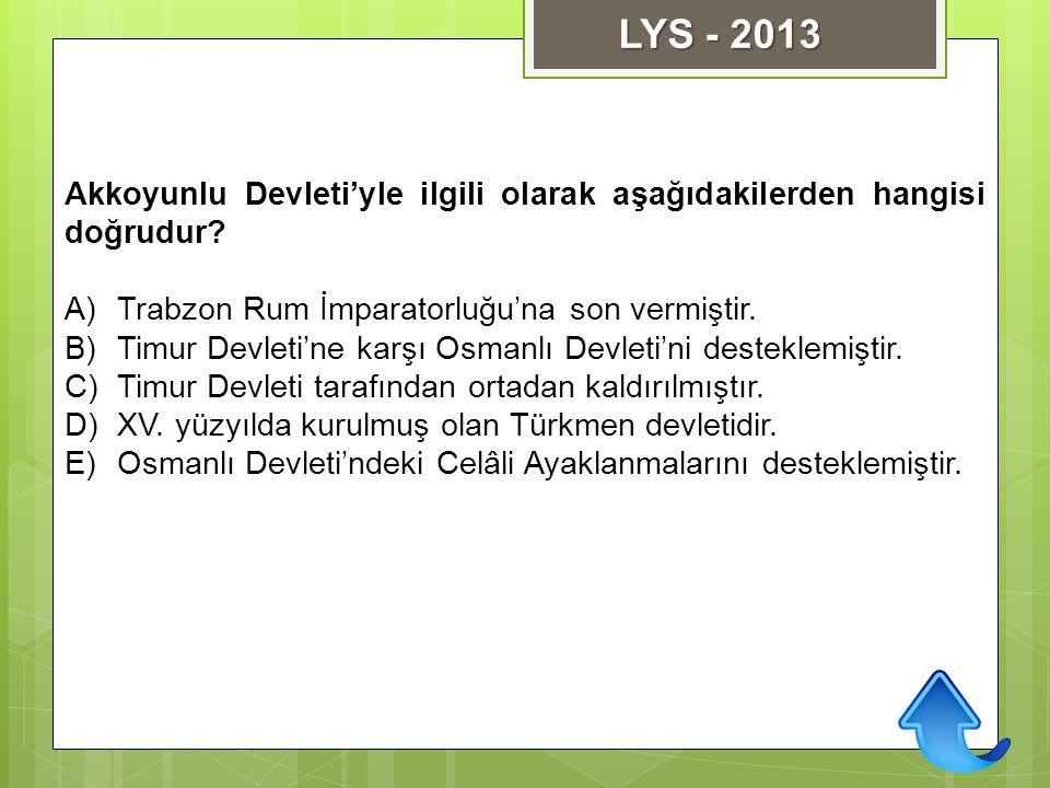 Akkoyunlu Devleti'yle ilgili olarak aşağıdakilerden hangisi doğrudur? A)Trabzon Rum İmparatorluğu'na son vermiştir. B)Timur Devleti'ne karşı Osmanlı D