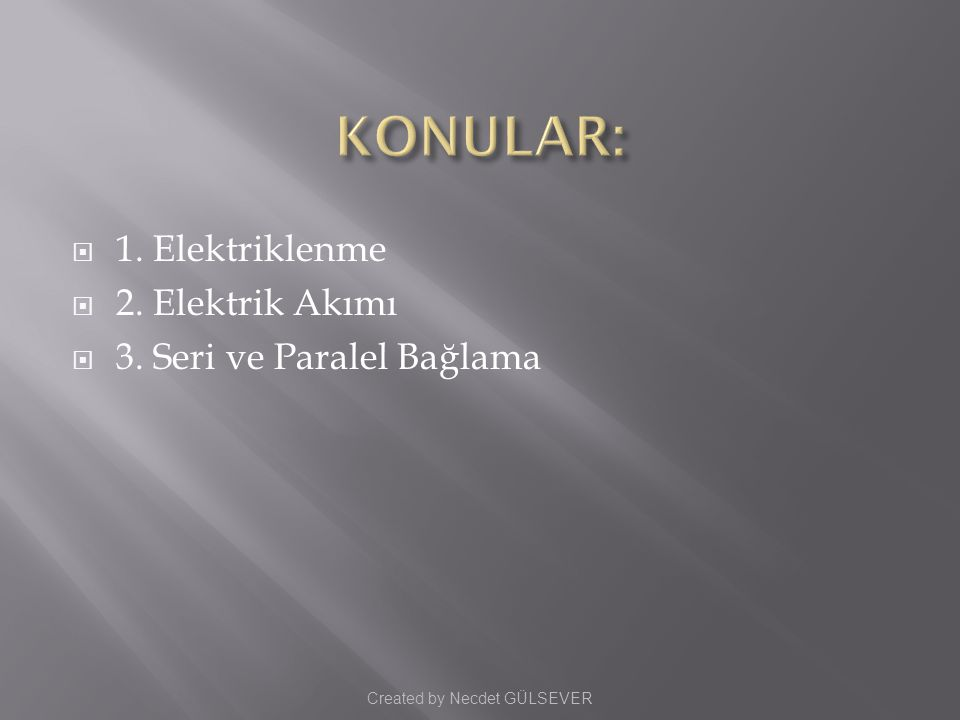  1. Elektriklenme  2. Elektrik Akımı  3. Seri ve Paralel Bağlama Created by Necdet GÜLSEVER