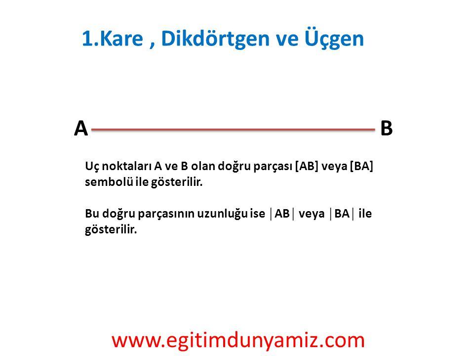1.Kare, Dikdörtgen ve Üçgen AB Uç noktaları A ve B olan doğru parçası [AB] veya [BA] sembolü ile gösterilir. Bu doğru parçasının uzunluğu ise │AB│ vey