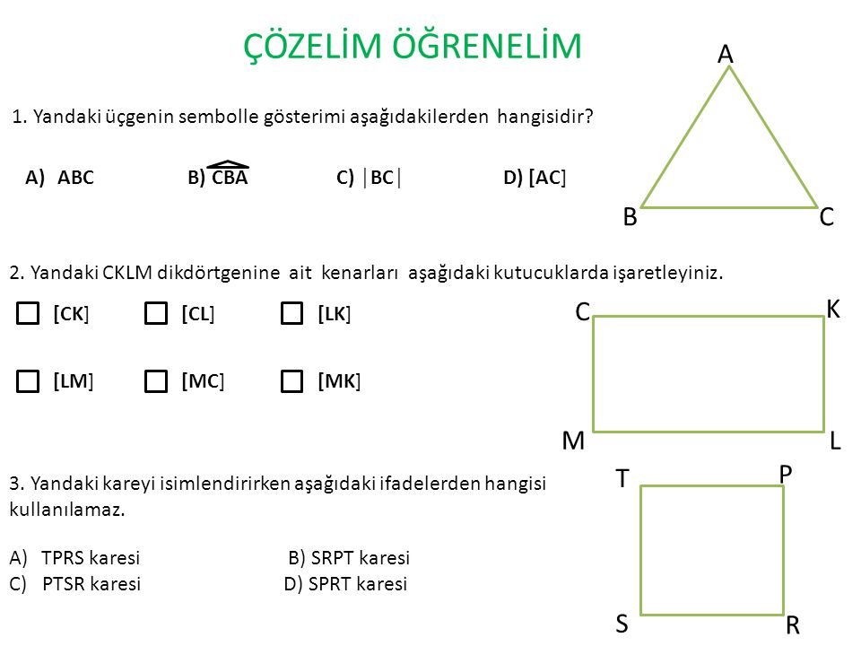 ÇÖZELİM ÖĞRENELİM 1. Yandaki üçgenin sembolle gösterimi aşağıdakilerden hangisidir? A BC A)ABC B) CBA C) │BC│ D) [AC] 2. Yandaki CKLM dikdörtgenine ai