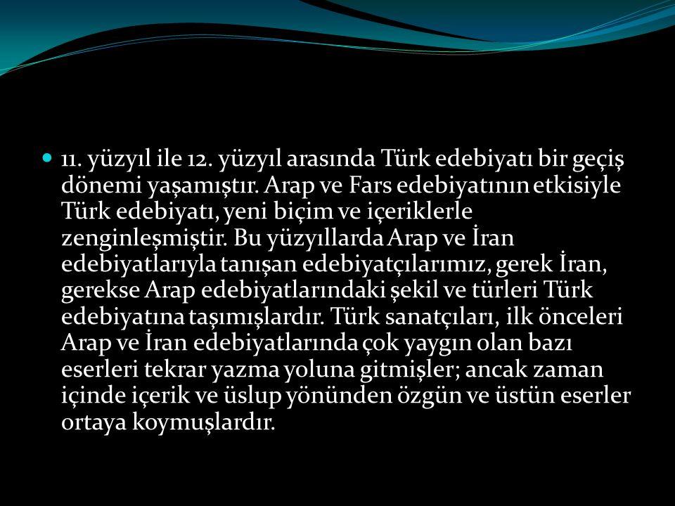  11. yüzyıl ile 12. yüzyıl arasında Türk edebiyatı bir geçiş dönemi yaşamıştır. Arap ve Fars edebiyatının etkisiyle Türk edebiyatı, yeni biçim ve içe