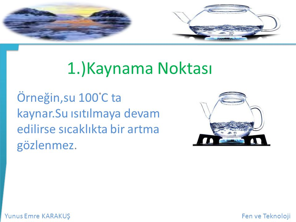 Yunus Emre KARAKUŞFen ve Teknoloji 1.)Kaynama Noktası Örneğin,su 100 C ta kaynar.Su ısıtılmaya devam edilirse sıcaklıkta bir artma gözlenmez.