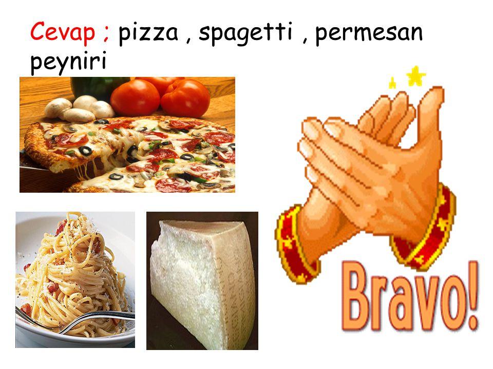 Cevap ; pizza, spagetti, permesan peyniri