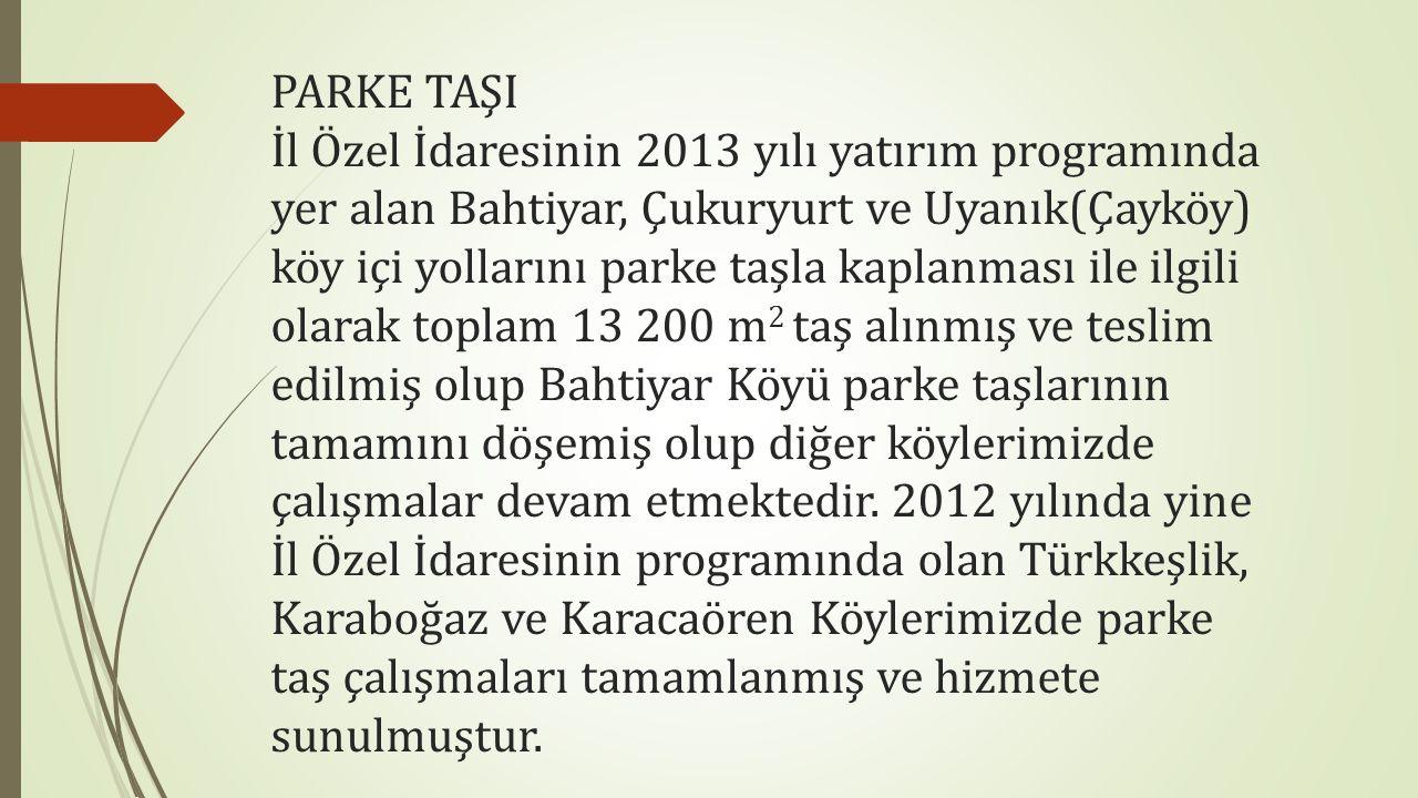 PARKE TAŞI İl Özel İdaresinin 2013 yılı yatırım programında yer alan Bahtiyar, Çukuryurt ve Uyanık(Çayköy) köy içi yollarını parke taşla kaplanması ile ilgili olarak toplam 13 200 m 2 taş alınmış ve teslim edilmiş olup Bahtiyar Köyü parke taşlarının tamamını döşemiş olup diğer köylerimizde çalışmalar devam etmektedir.
