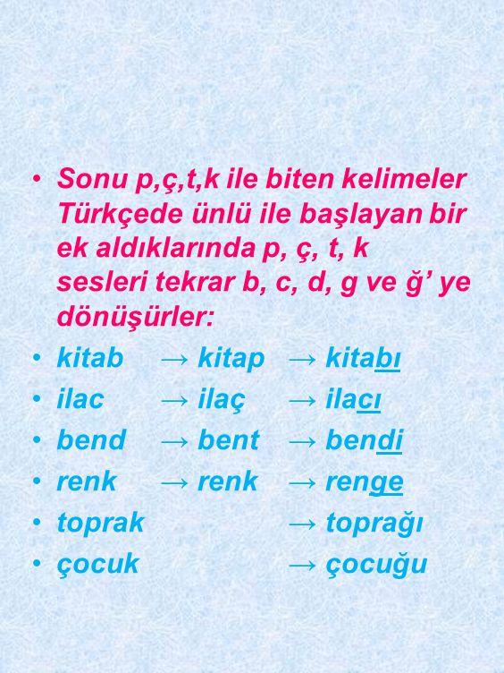 •sonunda b,c,d,g bulunan yabancı kelimelerin sonundaki bu sesler, Türkçede p, ç, t, k' ye dönüştürülür: •b → kitab → kitap •c → ilâc → ilâç •d →bend → bent •g→ reng→ renk