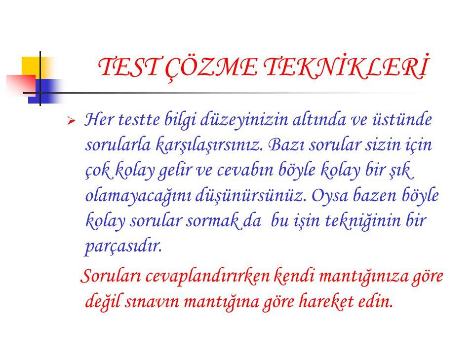 TEST ÇÖZME TEKNİKLERİ  Her testte bilgi düzeyinizin altında ve üstünde sorularla karşılaşırsınız. Bazı sorular sizin için çok kolay gelir ve cevabın