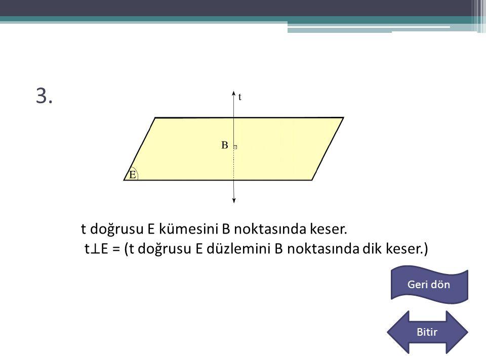 3. t doğrusu E kümesini B noktasında keser. t ⊥ E = (t doğrusu E düzlemini B noktasında dik keser.) Geri dön Bitir