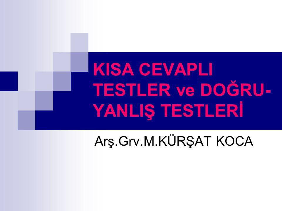 KISA CEVAPLI TESTLER ve DOĞRU- YANLIŞ TESTLERİ Arş.Grv.M.KÜRŞAT KOCA
