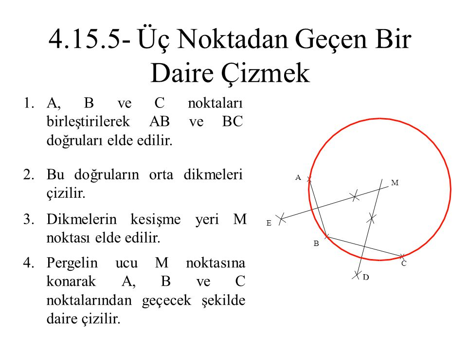 1.A, B ve C noktaları birleştirilerek AB ve BC doğruları elde edilir. 2.Bu doğruların orta dikmeleri çizilir. 3.Dikmelerin kesişme yeri M noktası elde