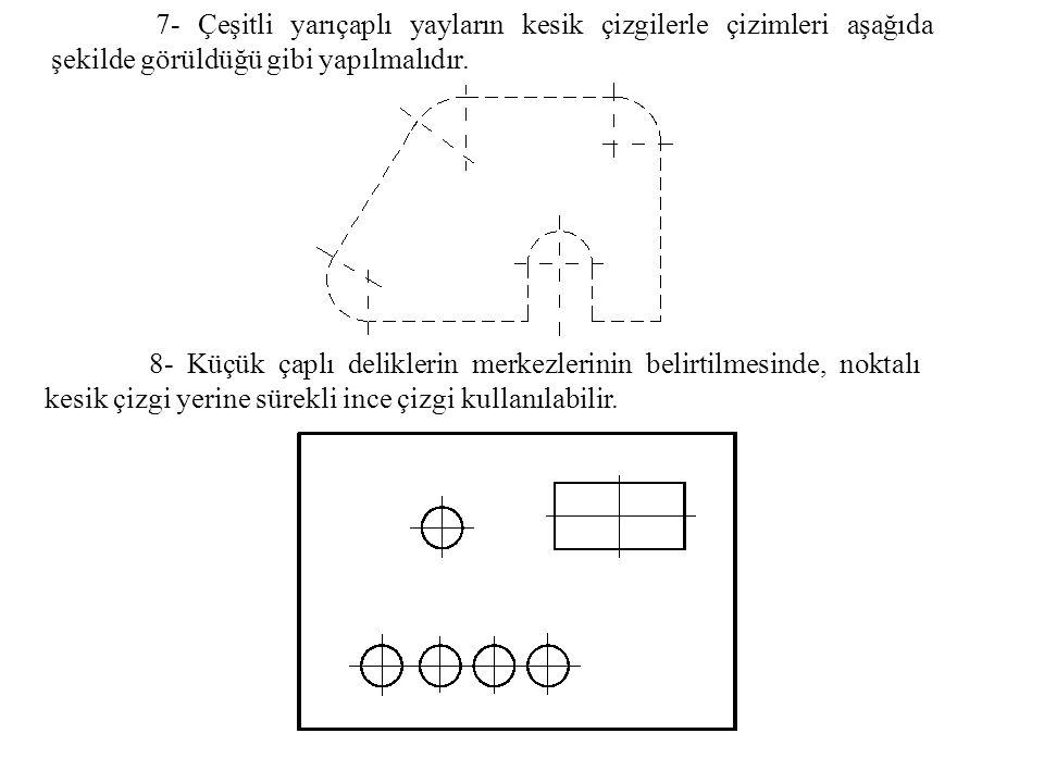 7- Çeşitli yarıçaplı yayların kesik çizgilerle çizimleri aşağıda şekilde görüldüğü gibi yapılmalıdır. 8- Küçük çaplı deliklerin merkezlerinin belirtil