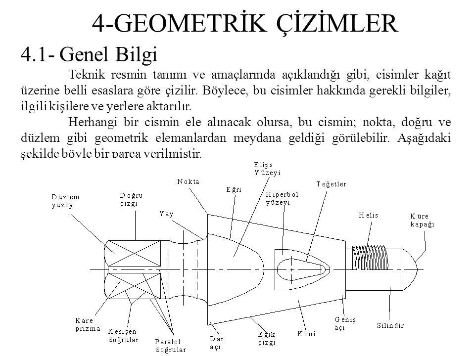 4-GEOMETRİK ÇİZİMLER 4.1- Genel Bilgi Teknik resmin tanımı ve amaçlarında açıklandığı gibi, cisimler kağıt üzerine belli esaslara göre çizilir. Böylec