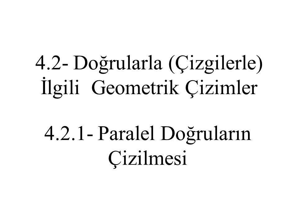 4.2.1- Paralel Doğruların Çizilmesi 4.2- Doğrularla (Çizgilerle) İlgili Geometrik Çizimler