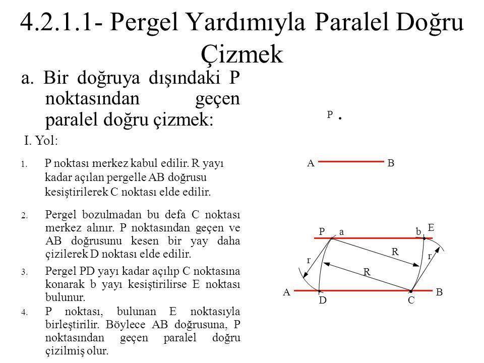 a. Bir doğruya dışındaki P noktasından geçen paralel doğru çizmek: 2. Pergel bozulmadan bu defa C noktası merkez alınır. P noktasından geçen ve AB doğ