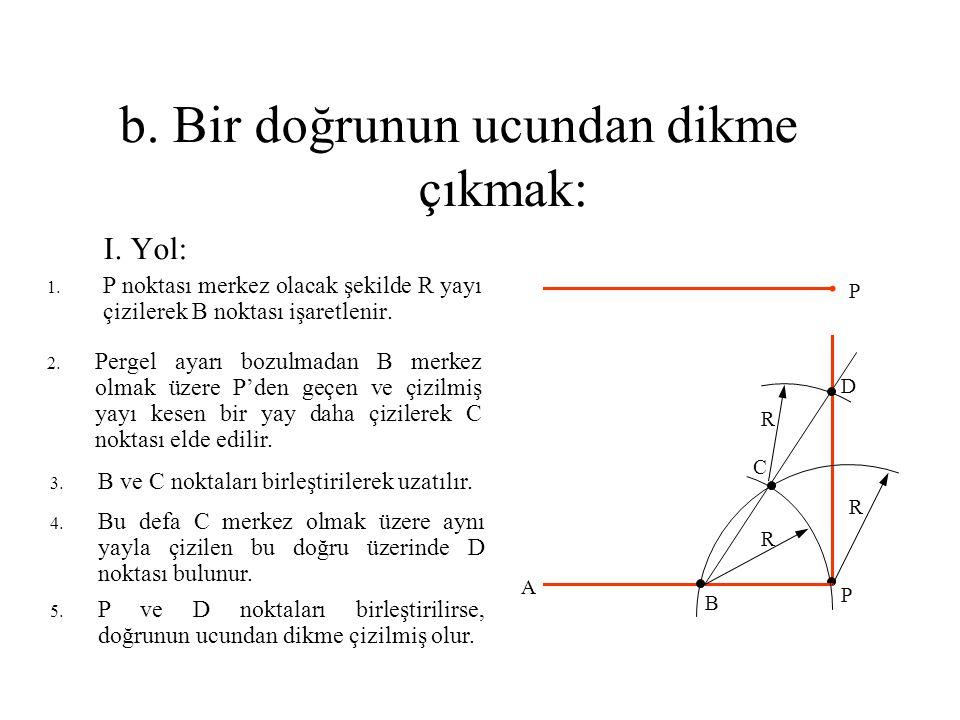 b. Bir doğrunun ucundan dikme çıkmak: I. Yol: 1. P noktası merkez olacak şekilde R yayı çizilerek B noktası işaretlenir. 2. Pergel ayarı bozulmadan B