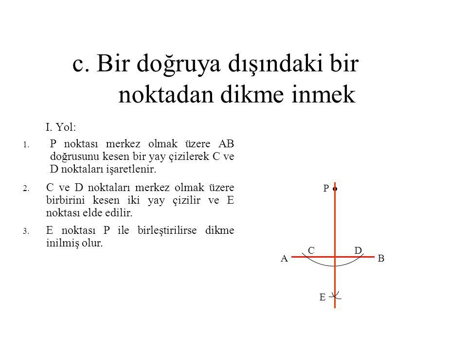 c. Bir doğruya dışındaki bir noktadan dikme inmek I. Yol: 1. P noktası merkez olmak üzere AB doğrusunu kesen bir yay çizilerek C ve D noktaları işaret