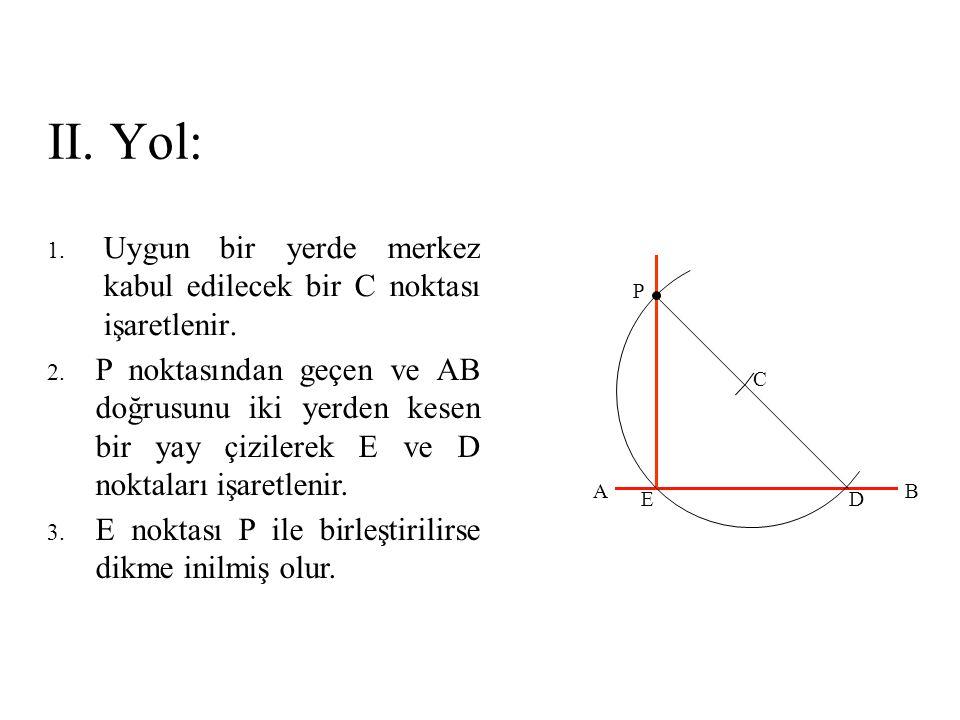 II. Yol: 1. Uygun bir yerde merkez kabul edilecek bir C noktası işaretlenir. 2. P noktasından geçen ve AB doğrusunu iki yerden kesen bir yay çizilerek