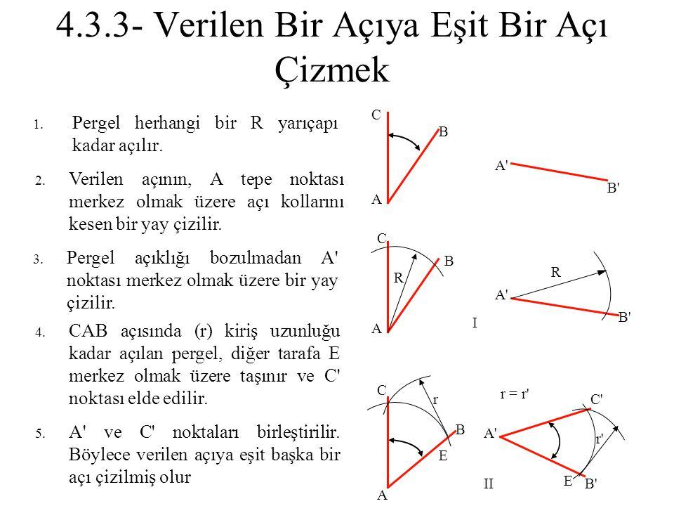 4.3.3- Verilen Bir Açıya Eşit Bir Açı Çizmek 1. Pergel herhangi bir R yarıçapı kadar açılır. 2. Verilen açının, A tepe noktası merkez olmak üzere açı