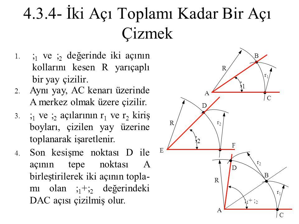 4.3.4- İki Açı Toplamı Kadar Bir Açı Çizmek 1.  1 ve  2 değerinde iki açının kollarını kesen R yarıçaplı bir yay çizilir. 2. Aynı yay, AC kenarı üze