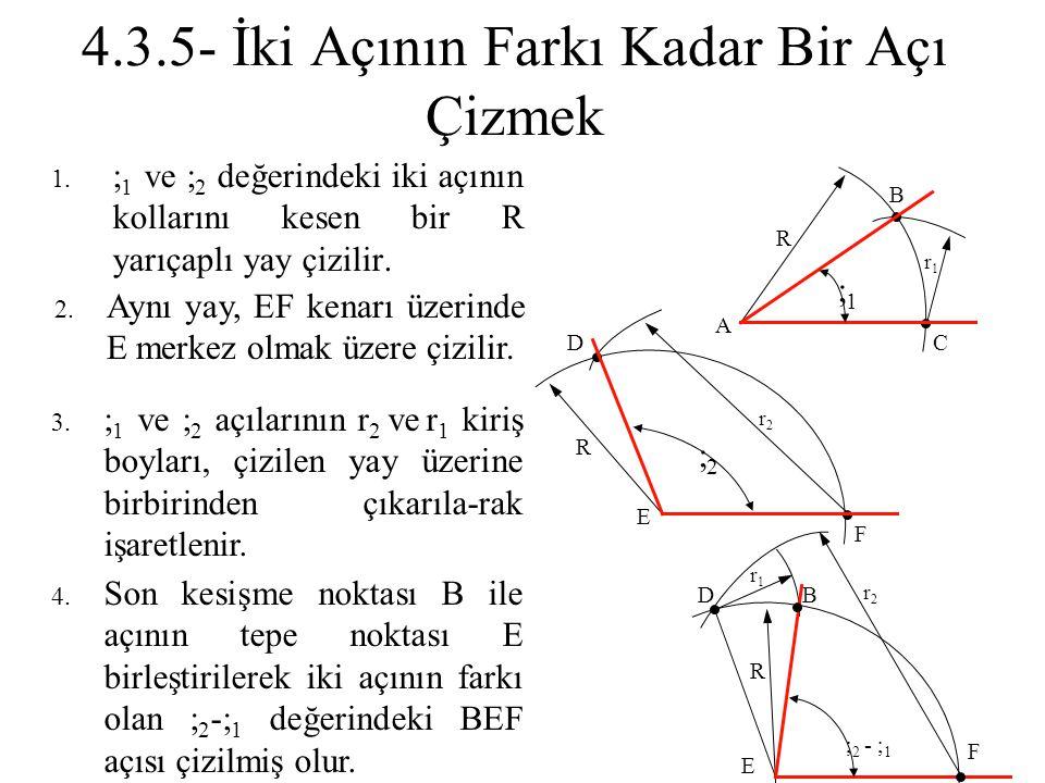 4.3.5- İki Açının Farkı Kadar Bir Açı Çizmek 1.  1 ve  2 değerindeki iki açının kollarını kesen bir R yarıçaplı yay çizilir. 2. Aynı yay, EF kenarı