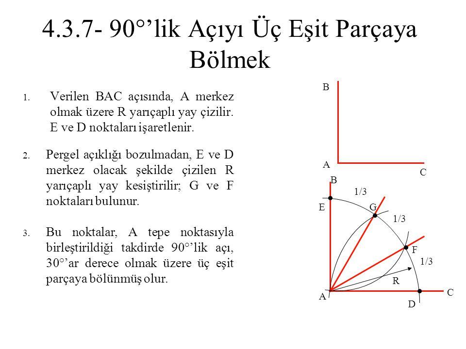 4.3.7- 90°'lik Açıyı Üç Eşit Parçaya Bölmek 1. Verilen BAC açısında, A merkez olmak üzere R yarıçaplı yay çizilir. E ve D noktaları işaretlenir. 2. Pe