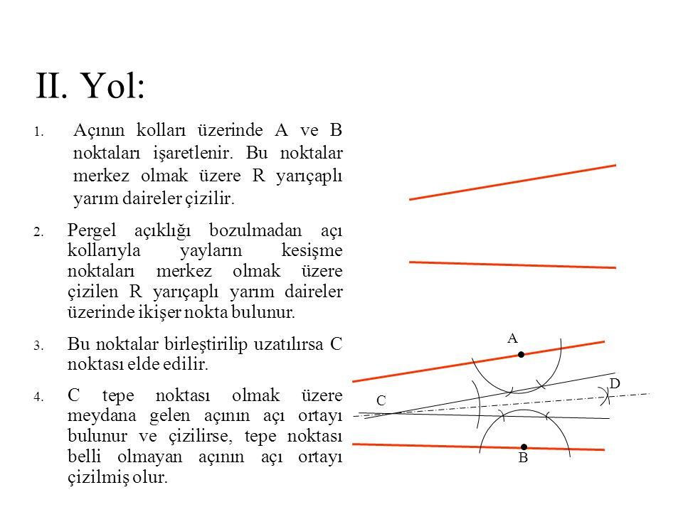 II. Yol: 1. Açının kolları üzerinde A ve B noktaları işaretlenir. Bu noktalar merkez olmak üzere R yarıçaplı yarım daireler çizilir. 2. Pergel açıklığ