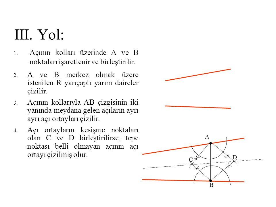 III. Yol: 1. Açının kolları üzerinde A ve B noktaları işaretlenir ve birleştirilir. 2. A ve B merkez olmak üzere istenilen R yarıçaplı yarım daireler
