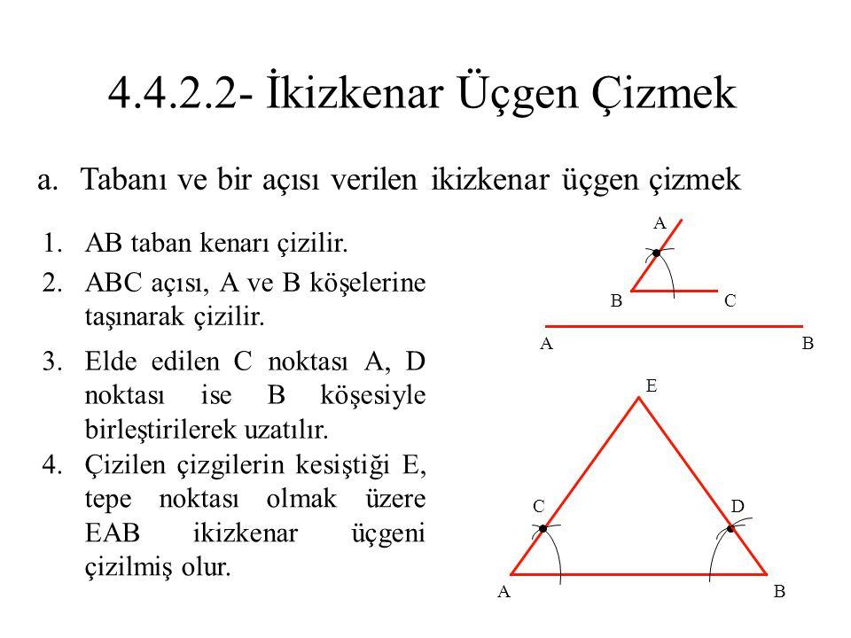 a.Tabanı ve bir açısı verilen ikizkenar üçgen çizmek 1.AB taban kenarı çizilir. 2.ABC açısı, A ve B köşelerine taşınarak çizilir. 3.Elde edilen C nokt