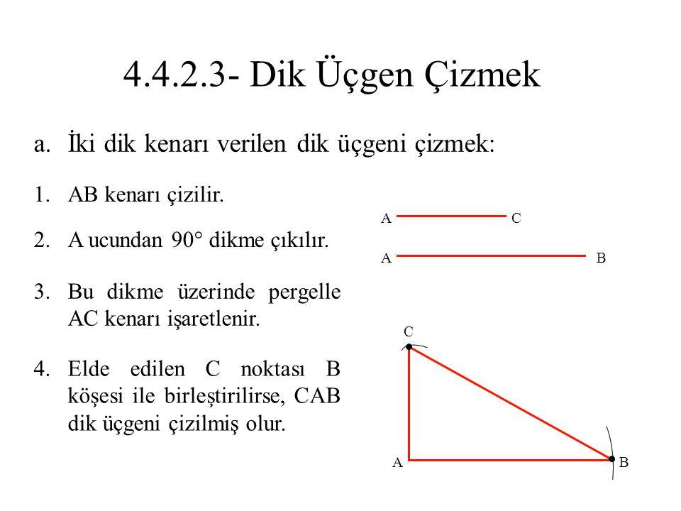 a.İki dik kenarı verilen dik üçgeni çizmek: 1.AB kenarı çizilir. 2.A ucundan 90° dikme çıkılır. 3.Bu dikme üzerinde pergelle AC kenarı işaretlenir. 4.