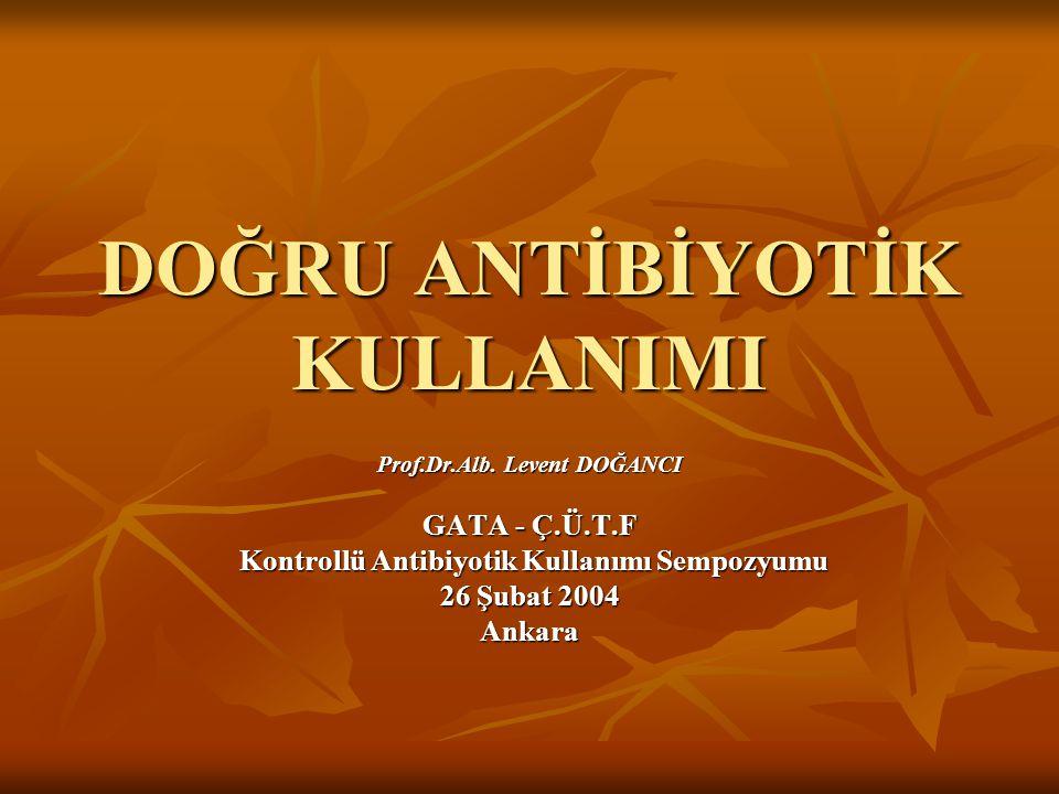 DOĞRU ANTİBİYOTİK KULLANIMI Prof.Dr.Alb. Levent DOĞANCI GATA - Ç.Ü.T.F Kontrollü Antibiyotik Kullanımı Sempozyumu Kontrollü Antibiyotik Kullanımı Semp