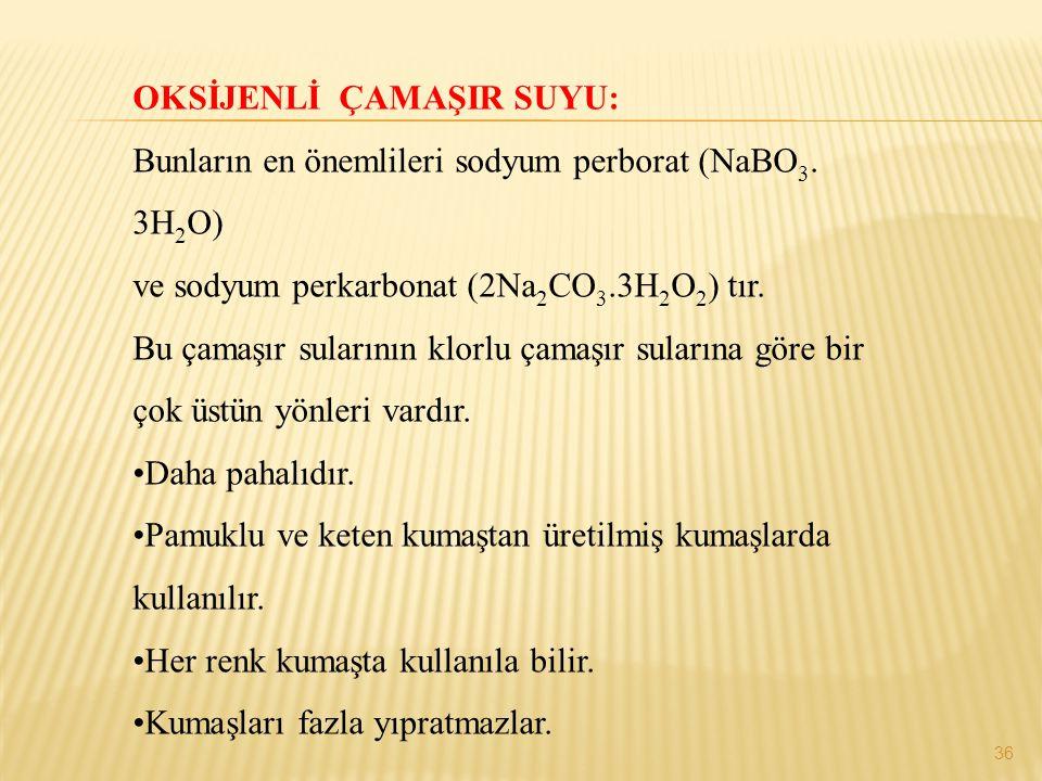 OKSİJENLİ ÇAMAŞIR SUYU: Bunların en önemlileri sodyum perborat (NaBO 3. 3H 2 O) ve sodyum perkarbonat (2Na 2 CO 3.3H 2 O 2 ) tır. Bu çamaşır sularının