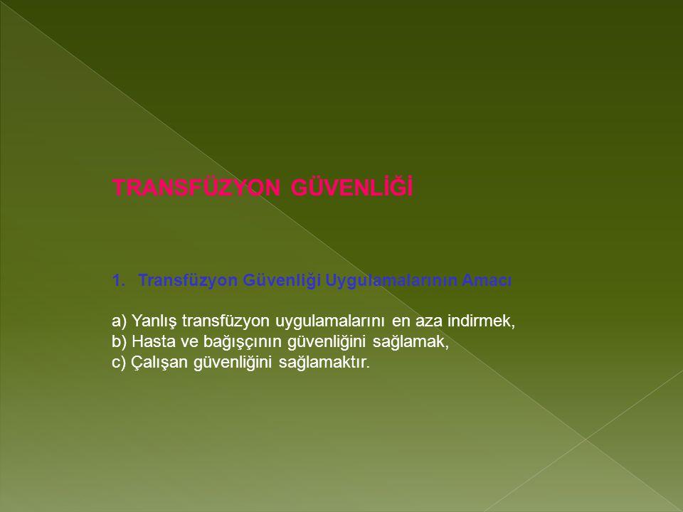 TRANSFÜZYON GÜVENLİĞİ 1.Transfüzyon Güvenliği Uygulamalarının Amacı a) Yanlış transfüzyon uygulamalarını en aza indirmek, b) Hasta ve bağışçının güvenliğini sağlamak, c) Çalışan güvenliğini sağlamaktır.