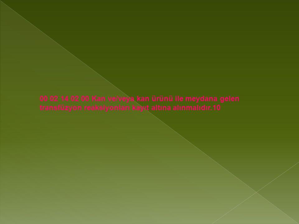 00 02 14 02 00 Kan ve/veya kan ürünü ile meydana gelen transfüzyon reaksiyonları kayıt altına alınmalıdır.10
