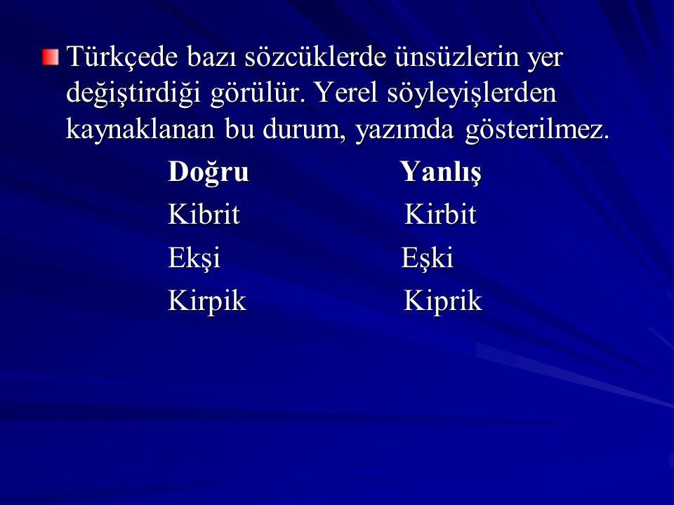 Türkçede bazı sözcüklerde ünsüzlerin yer değiştirdiği görülür. Yerel söyleyişlerden kaynaklanan bu durum, yazımda gösterilmez. Doğru Yanlış Doğru Yanl