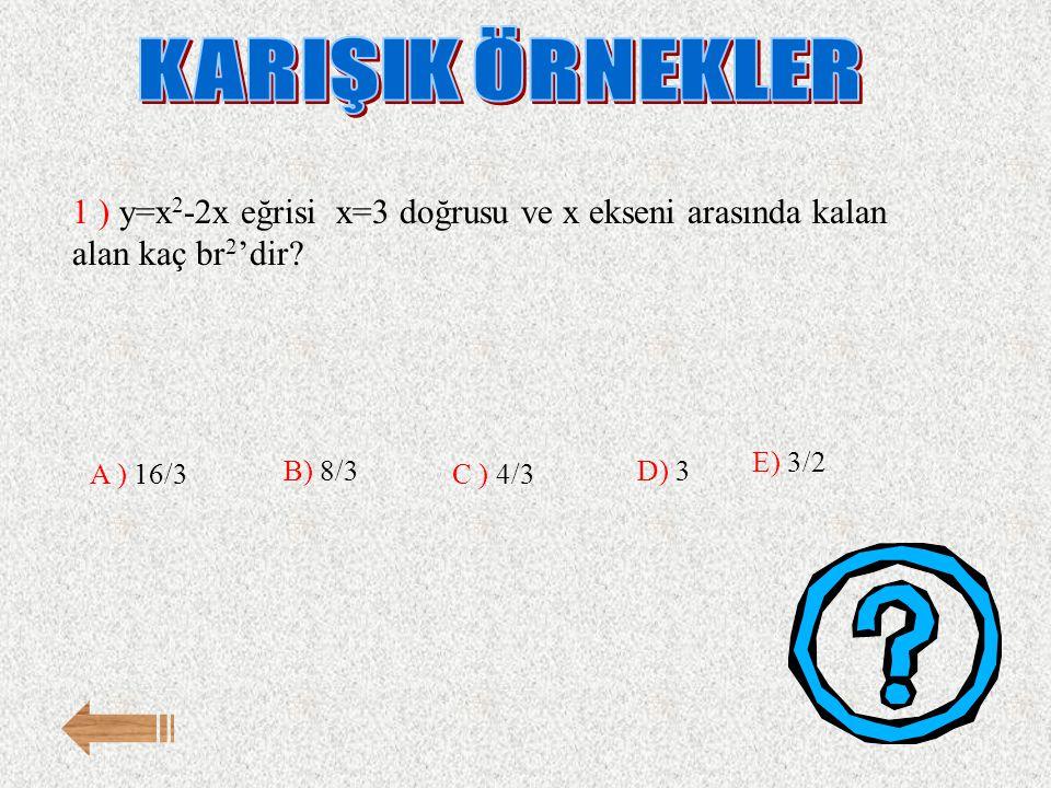 1 ) y=x 2 -2x eğrisi x=3 doğrusu ve x ekseni arasında kalan alan kaç br 2 'dir? E) 3/2 A ) 16/3 B) 8/3 C ) 4/3 D) 3