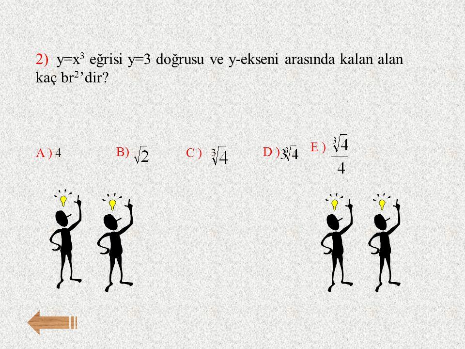 2) y=x 3 eğrisi y=3 doğrusu ve y-ekseni arasında kalan alan kaç br 2 'dir? E ) A ) 4 B) C ) D )