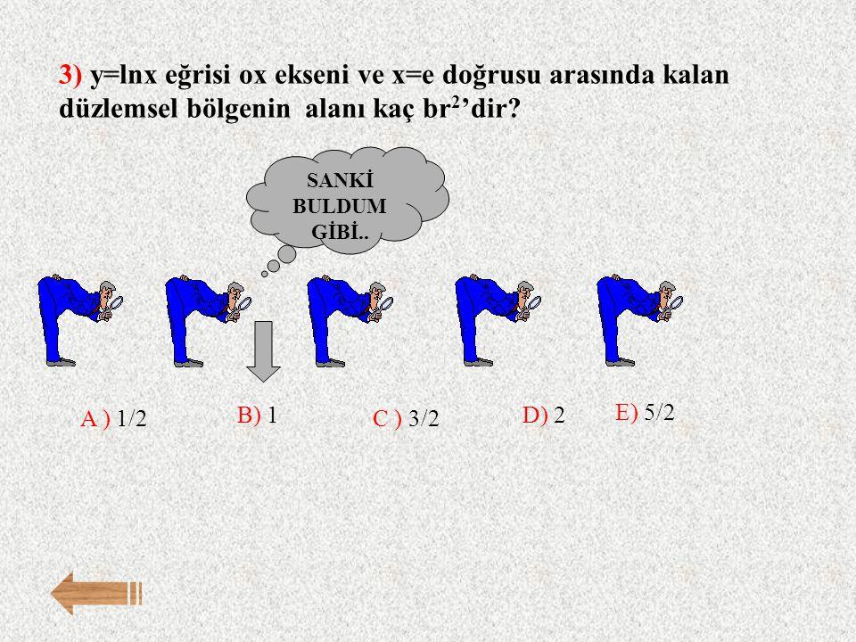 3) y=lnx eğrisi ox ekseni ve x=e doğrusu arasında kalan düzlemsel bölgenin alanı kaç br 2 'dir? E) 5/2 A ) 1/2 B) 1 C ) 3/2 D) 2 SANKİ BULDUM GİBİ..