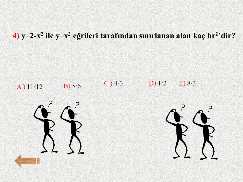 4) y=2-x 2 ile y=x 2 eğrileri tarafından sınırlanan alan kaç br 2 'dir? E) 8/3 A ) 11/12 B) 5/6 C ) 4/3D) 1/2