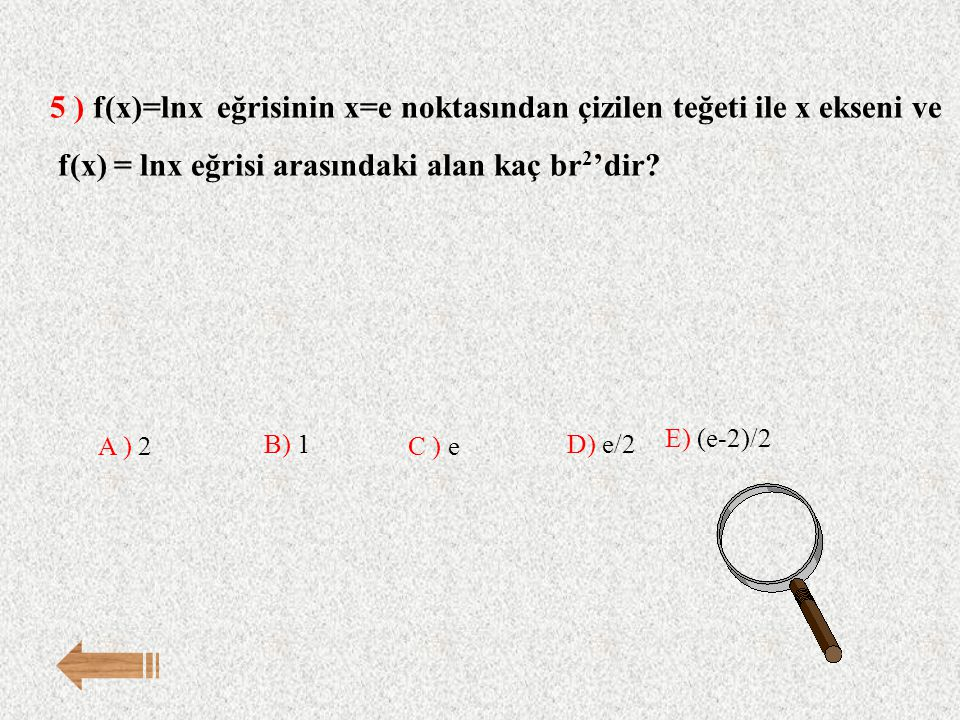 5 ) f(x)=lnx eğrisinin x=e noktasından çizilen teğeti ile x ekseni ve f(x) = lnx eğrisi arasındaki alan kaç br 2 'dir? E) (e-2)/2 A ) 2 B) 1 C ) e D)
