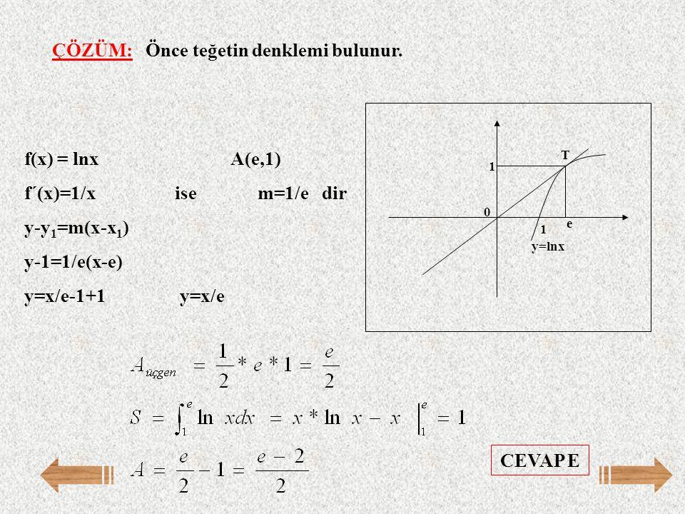 ÇÖZÜM: Önce teğetin denklemi bulunur. f(x) = lnx A(e,1) f´(x)=1/x ise m=1/e dir y-y 1 =m(x-x 1 ) y-1=1/e(x-e) y=x/e-1+1 y=x/e T y=lnx 0 1 e 1 CEVAP E