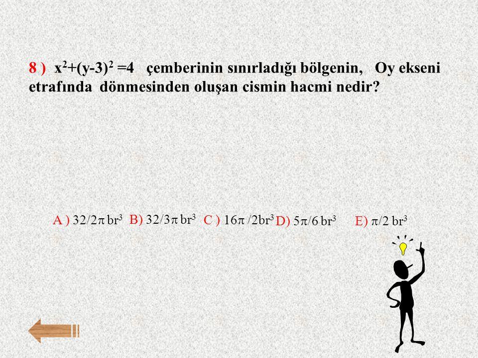 8 ) x 2 +(y-3) 2 =4 çemberinin sınırladığı bölgenin, Oy ekseni etrafında dönmesinden oluşan cismin hacmi nedir? E)  /2 br 3 A ) 32/2  br 3 B) 32/3 
