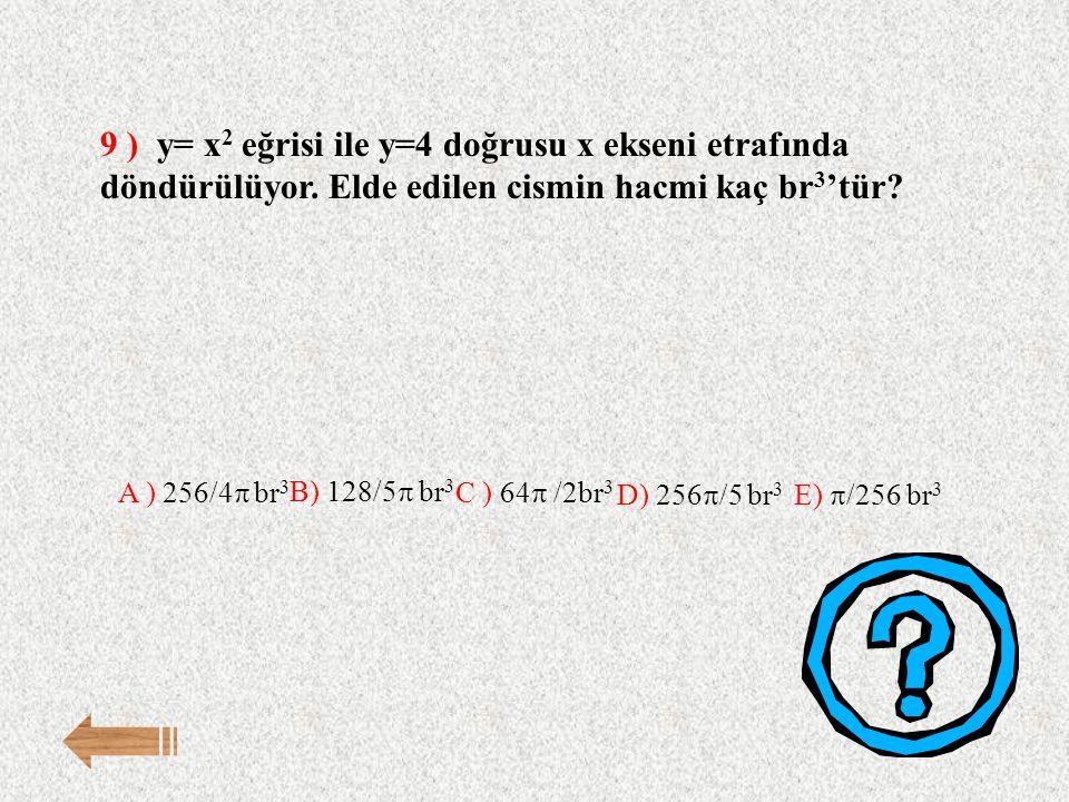 9 ) y= x 2 eğrisi ile y=4 doğrusu x ekseni etrafında döndürülüyor. Elde edilen cismin hacmi kaç br 3 'tür? E)  /256 br 3 A ) 256/4  br 3 B) 128/5 