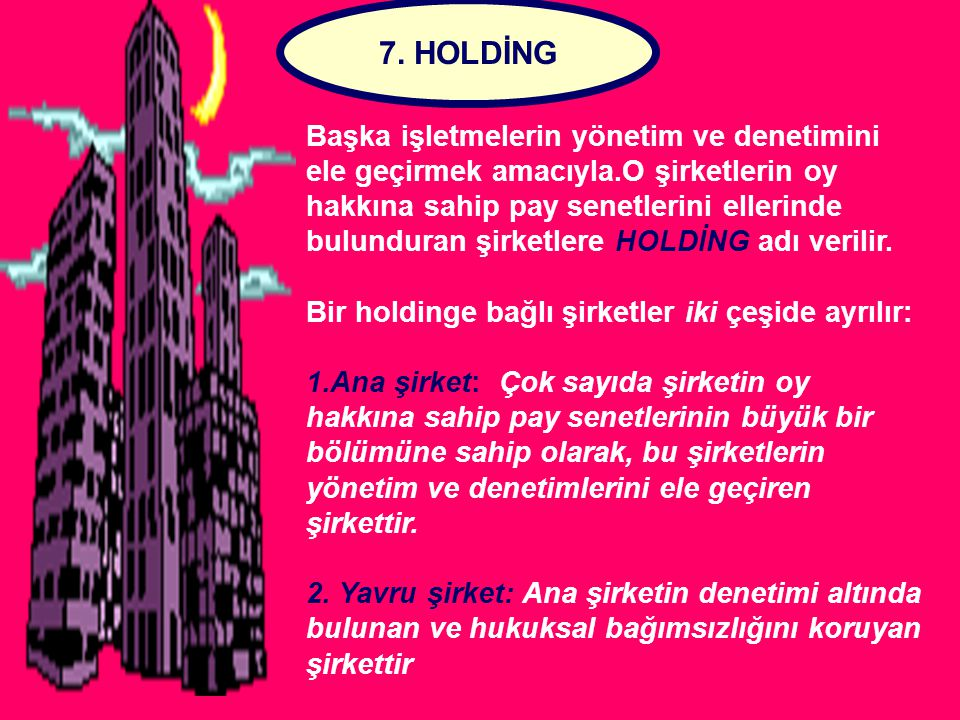 7. HOLDİNG Başka işletmelerin yönetim ve denetimini ele geçirmek amacıyla.O şirketlerin oy hakkına sahip pay senetlerini ellerinde bulunduran şirketle