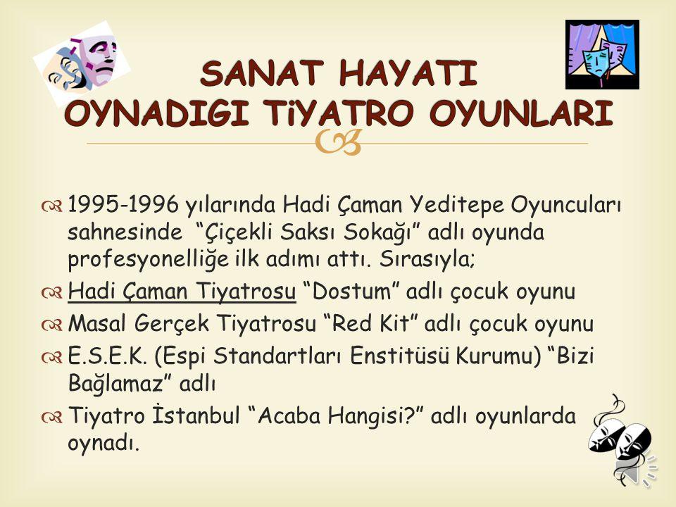   1995-1996 yılarında Hadi Çaman Yeditepe Oyuncuları sahnesinde Çiçekli Saksı Sokağı adlı oyunda profesyonelliğe ilk adımı attı.