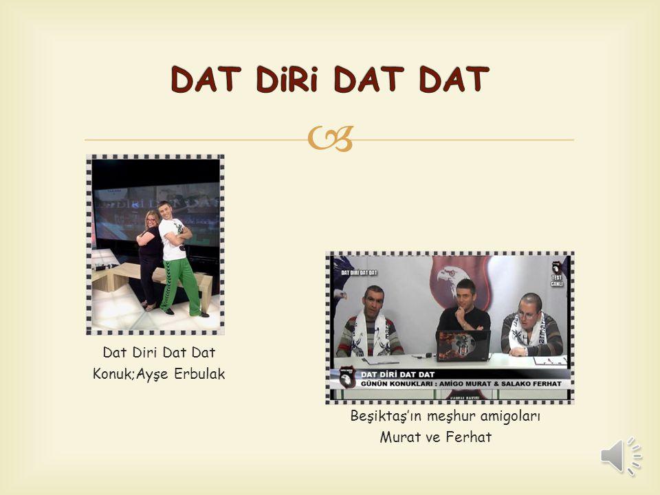  'Dat Diri Dat Dat'  İlk olarak radyoda başlayan spor, kültür, eğlence programı 'Dat Diri Dat Dat' BJK Tv'nin ardından şu an Kartal Bakışı Tv'de hal