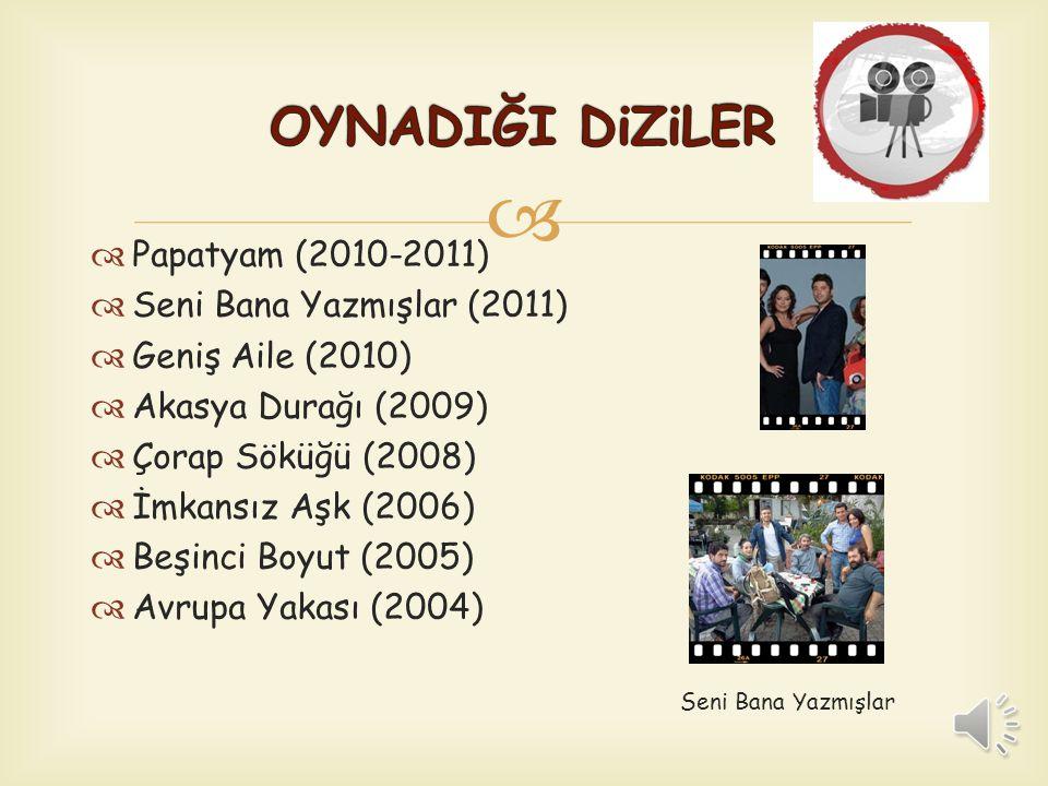   Papatyam (2010-2011)  Seni Bana Yazmışlar (2011)  Geniş Aile (2010)  Akasya Durağı (2009)  Çorap Söküğü (2008)  İmkansız Aşk (2006)  Beşinci Boyut (2005)  Avrupa Yakası (2004) Seni Bana Yazmışlar