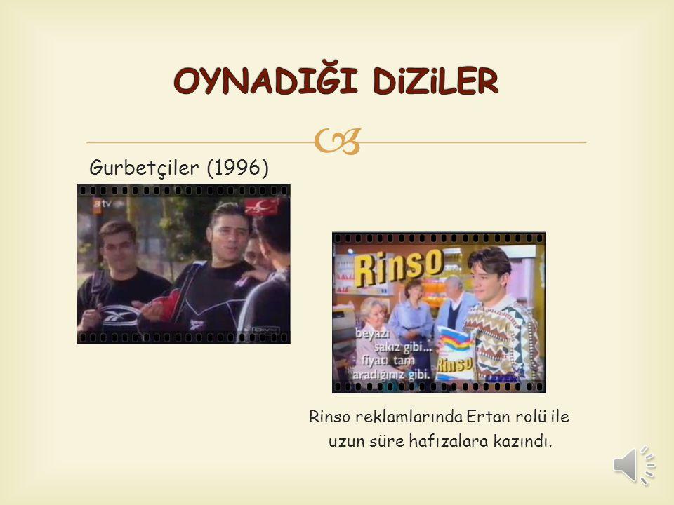  Rinso reklamlarında Ertan rolü ile uzun süre hafızalara kazındı. Gurbetçiler (1996)